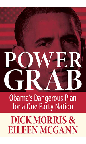 Morris – Power Grab: Obama's Dangerous Plan for a One Party Nation